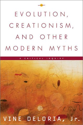 Evolution, Creationism, and Other Modern Myths: A Critical Inquiry: Deloria Jr., Vine