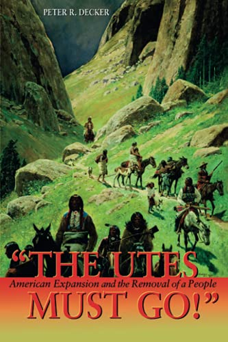 9781555914653: The Utes Must Go!: American Expansion and the Removal of a People