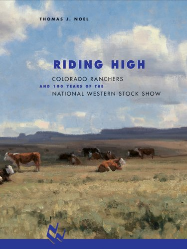 Riding High: Colorado Ranchers and 100 Years of the National Western Stock Show: Noel, Thomas J.