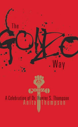 GONZO (THE) WAY: A CELEBRATION OF DR. HUNTER S. THOMPSON: Thompson, Anita