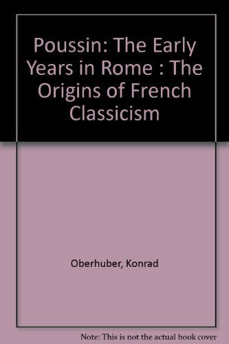 Poussin: The Early Years in Rome The Origins of French Classicism: Oberhuber, Konrad; Poussin (...
