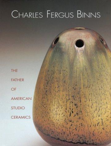 9781555951443: Charles Fergus Binns: The Father of American Studio Ceramics Including a Catalogue Raisonne