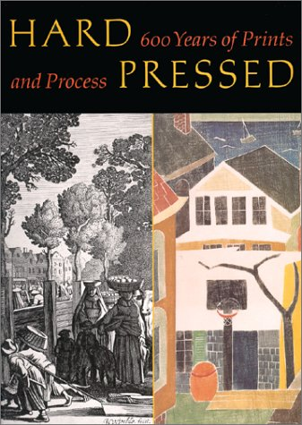 Hard Pressed: 600 Years of Prints and Process: Platzker, David;Wyckoff, Elizabeth
