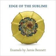 Edge of the Sublime: Enamels By Jamie Bennett: Jeannine Falino