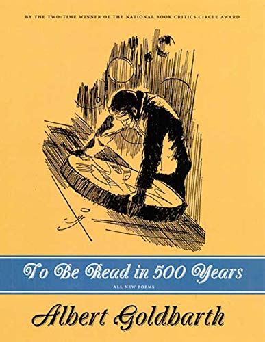 To Be Read in 500 Years: Poems: Albert Goldbarth