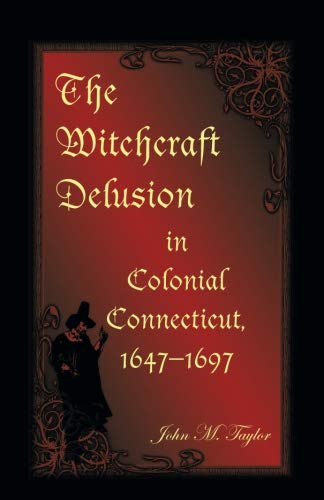 The Witchcraft Delusion in Colonial Connecticut, 1647-1697: John M. Taylor