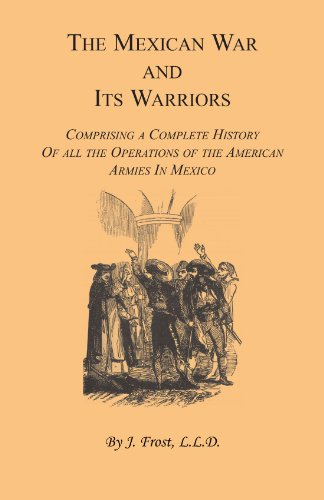 The Mexican War and Its Warriors: Comprising a Complete History of all the Operations of the ...