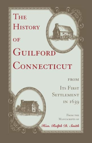 The History of Guilford, Connecticut, from its: Hon. Ralph D.