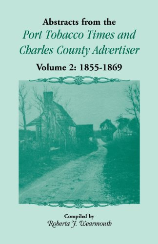 Abstracts from the Port Tobacco Times and Charles County Advertiser: Volume Two, 1855-1869: ...