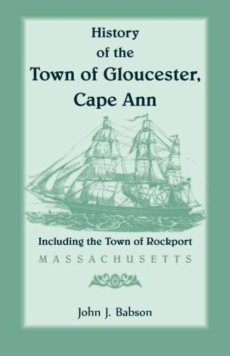 History of the Town of Gloucester, Cape Ann, including the Town of Rockport [MA]: John J. Babson
