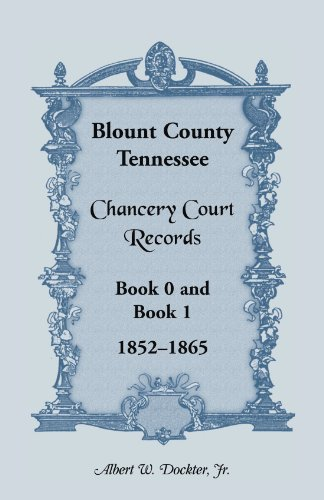 Blount County, Tennessee, Chancery Court Records, Book 0 and Book 1, 1852-1865: Albert W. Dockter ...