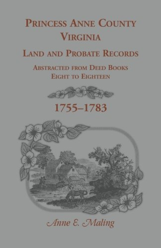 Princess Anne County, Virginia Land and Probate Records Abstracted from Deed Books Eight to ...