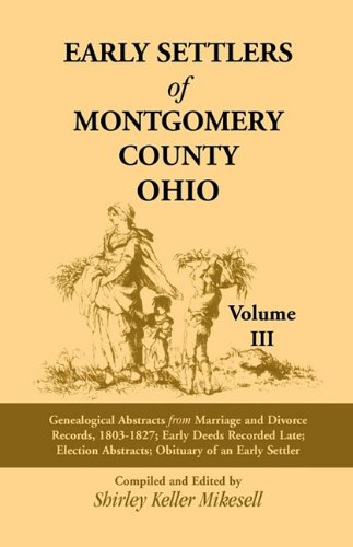 9781556137518: Early Settlers of Montgomery County, Ohio, Vol. 3: Genealogical Abstracts from Marriage and Divorce Records 1803-1827, Early Deeds Recorded Late, Election Abstracts, Obituary of an Early Settler
