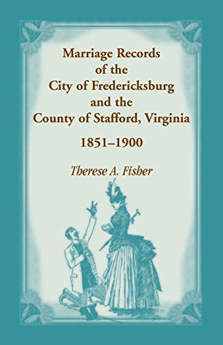 Marriage Records of the City of Fredericksburg, and the County of Stafford, Virginia, 1851-1900: ...