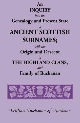 An Inquiry into the Genealogy and Present State of Ancient Scottish Surnames; With the Origin and ...