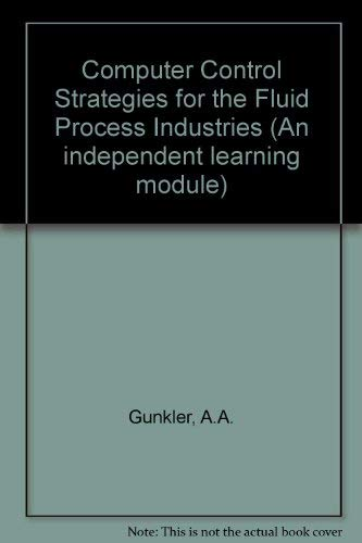 Computer Control Strategies for the Fluid Process Industries: Gunkler, A. A.; Bernard, J. W.