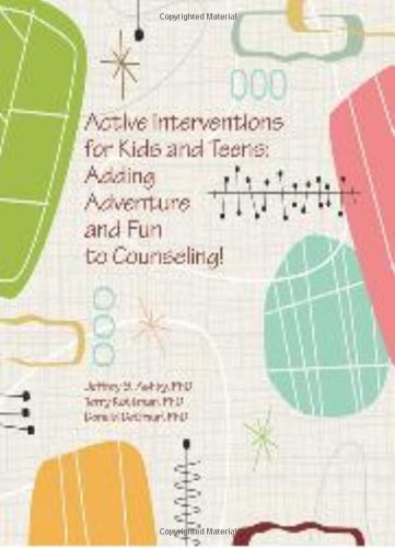 Active Interventions for Kids and Teens: Adding Adventures and Fun to Counseling: Jeffrey S. Ashby,...