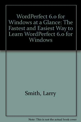 Wordperfect 6.0 for Windows at a Glance: The Fastest and Easiest Way to Learn Wordperfect 6.0 for ...