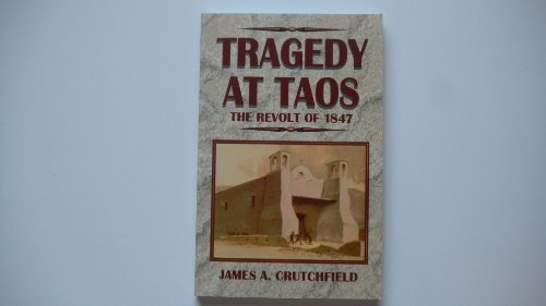 Tragedy at Taos: The Revolt of 1847: Crutchfield, James A.