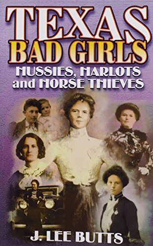 Texas Bad Girls: Hussies, Harlots, and Horse Thieves: Butts, J. Lee