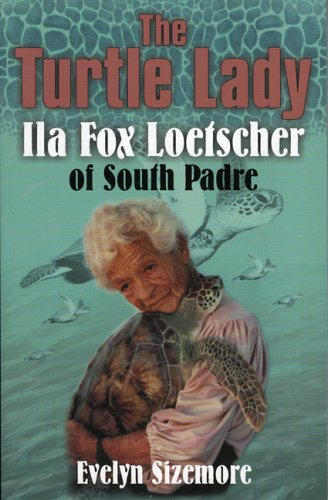 The Turtle Lady: IIa Fox Loetscher of South Padre: Sizemore, Evelyn