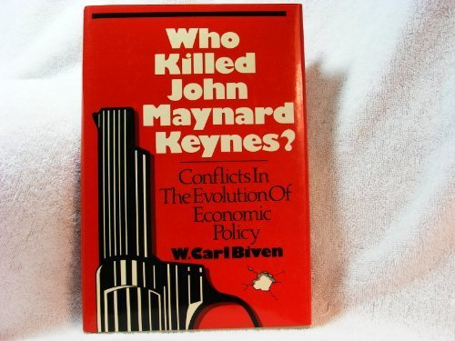 Who Killed John Maynard Keynes? Conflicts in the Evolution of Economic Policy: W. Carl Biven
