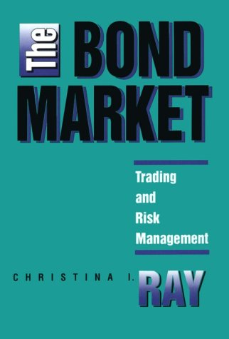 The Bond Market: Trading and Risk Management: Chistina I. Ray