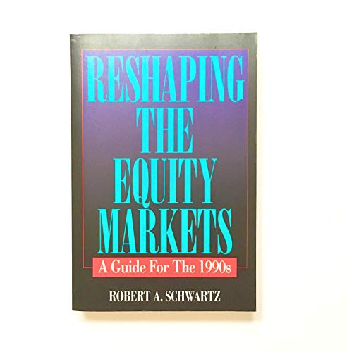 Reshaping the Equity Markets: A Guide for the 1990s: Schwartz, Robert A.