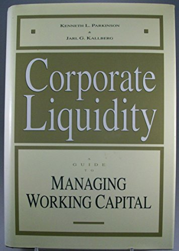 Corporate Liquidity: A Guide to Managing Working: Parkinson, Kenneth L.,