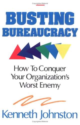 Busting Bureaucracy How to Conquer Your Organization's Worst Enemy: Johnston, Kenneth B.