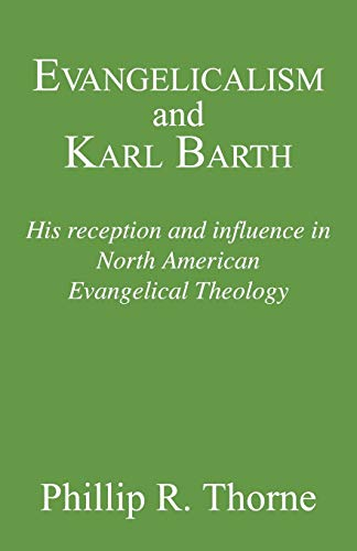 Evangelicalism and Karl Barth: His Reception and Influence in North American Evangelical Theology, ...