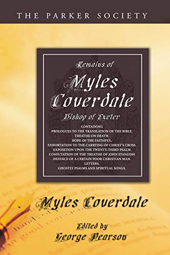 Remains of Myles Coverdale, Bishop of Exeter: Containing Prologues to the Translation of the Bible,...
