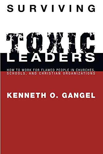 Surviving Toxic Leaders: How to Work for Flawed People in Churches, Schools, and Christian ...