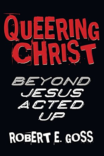 Queering Christ: Beyond JESUS ACTED UP: Goss, Robert E.