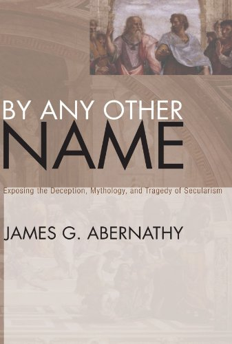 By Any Other Name: Exposing the Deception, Mythology, and Tragedy of Secularism: Abernathy, James G...