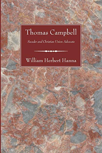 Thomas Campbell: Seceder and Christian Union Advocate: Hanna, William Herbert