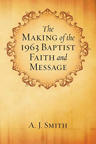 The Making of the 1963 Baptist Faith and Message:: Smith, A. J.