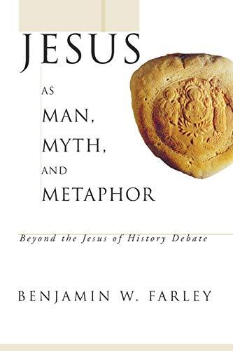 Jesus as Man, Myth, and Metaphor: Beyond the Jesus of History Debate: Benjamin W. Farley