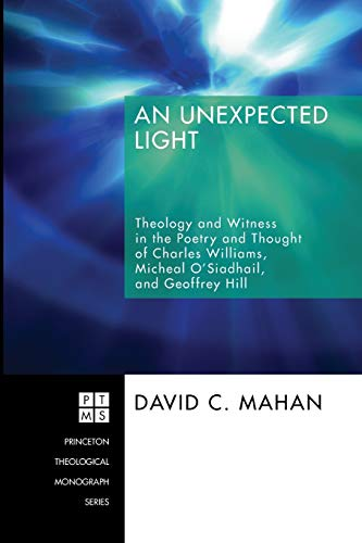 9781556355073: An Unexpected Light: Theology and Witness in the Poetry and Thought of Charles Williams, Micheal O'Siadhail, and Geoffrey Hill (Princeton Theological Monograph Series)