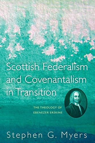 Scottish Federalism and Covenantalism in Transition: The Theology of Ebenezer Erskine: Stephen G. ...