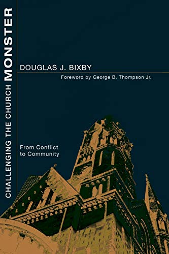 Challenging the Church Monster: From Conflict to Community: Douglas J. Bixby; Doug Bixby