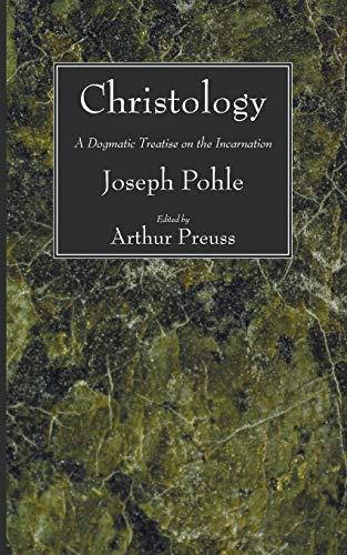 Christology: A Dogmatic Treatise on the Incarnation: Joseph Pohle
