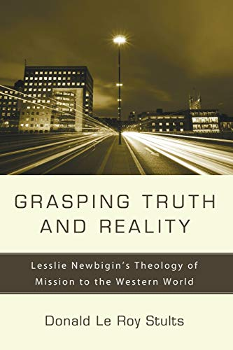 9781556357237: Grasping Truth and Reality: Lesslie Newbigin's Theology of Mission to the Western World