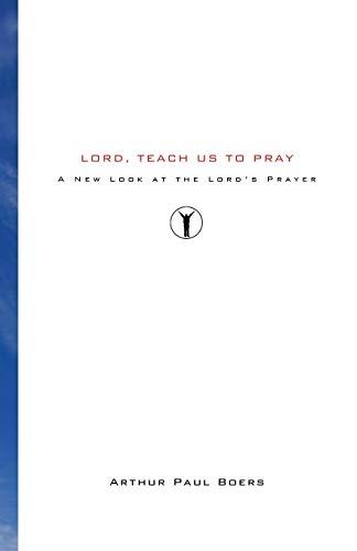 Lord, Teach Us to Pray: A New: Arthur Paul Boers,