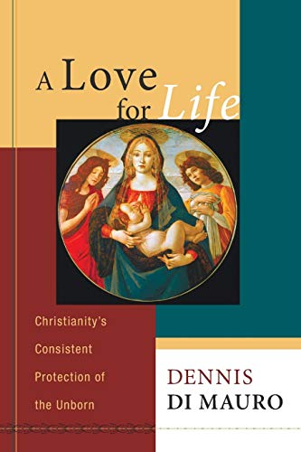 A Love for Life: Christianity's Consistent Protection of the Unborn: Di Mauro, Dennis R.