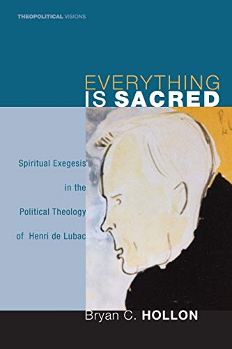 9781556358579: Everything Is Sacred: Spiritual Exegesis in the Political Theology of Henri de Lubac (Theopolitical Visions)