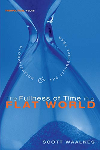 9781556358630: The Fullness of Time in a Flat World: Globalization and the Liturgical Year (Theopolitical Visions)