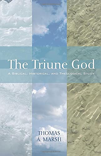 The Triune God: A Biblical, Historical, and Theological Study: Thomas A. Marsh