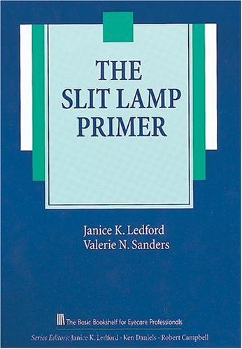 The Slit Lamp Primer (The Basic Bookshelf for Eyecare Professionals) (1556423306) by Janice K. Ledford AS COMT; Valerie Sanders CRA COT