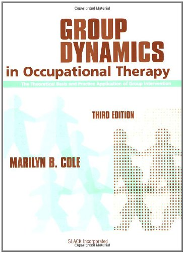 Group Dynamics in Occupational Therapy: The Theoretical: Marilyn B. Cole